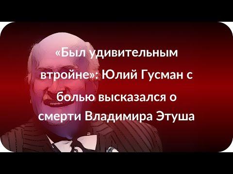 «Был удивительным втройне»: Юлий Гусман с болью высказался о смерти Владимира Этуша