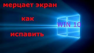 КАК ИЗБАВИТСЯ ОТ МЕРЦАНИЯ ЭКРАНА на Windows 10 ( если другие не помогают)