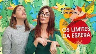 Os limites da espera 🍌 banana papaia #24
