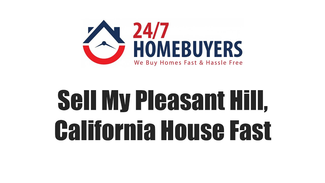 Sell My Pleasant Hill California House Fast || 247 Homebuyers