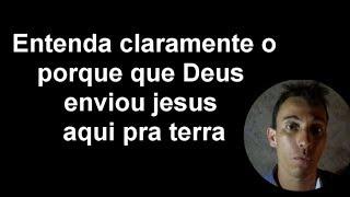 ENTENDA CLARAMENTE O PORQUE QUE DEUS ENVIOU JESUS AQUI PRA TERRA