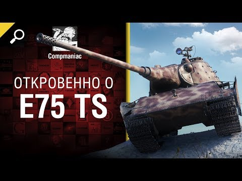 Откровенно о E 75 TS - от Compmaniac [World of Tanks]