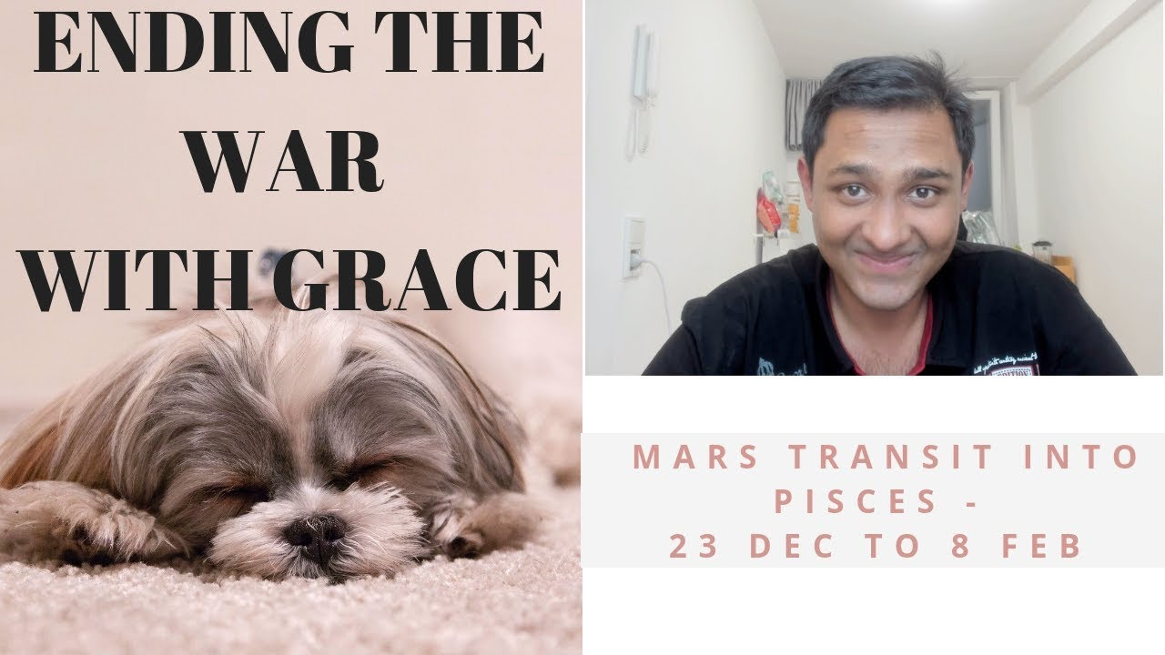 MARS TRANSIT INTO PISCES – 23 DEC TO 8 FEB (ENDING THE WAR  WITH GRACE)
