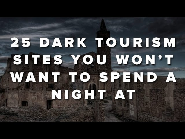 25 Dark Tourism Sites You Won't Want To Spend A Night At