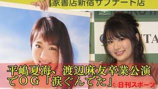 平嶋夏海、渡辺麻友卒業公演でOG「涙ぐんでた」 平嶋夏海、渡辺麻友卒...