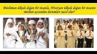 Müslüman ülkede doğan bir insanla; Hristiyan bir ülkede doğan insanın imtihanı