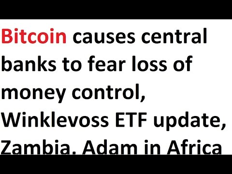 Bitcoin causes central banks to fear loss of $ control, Winklevoss ETF, Zambia, Adam in Africa