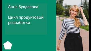 Цикл продуктовой разработки – Анна Булдакова. Запись трансляции