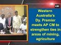 Western Australia's Dy. Premier meets AP CM to strengthen ties in areas of mining, agriculture