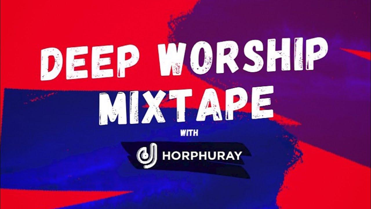 Download DJ HORPHURAY - DEEP WORSHIP MIXTAPE (mercy chinwo, Ada Ehi, dunsin, Limoblaze, Onos, Tybello)