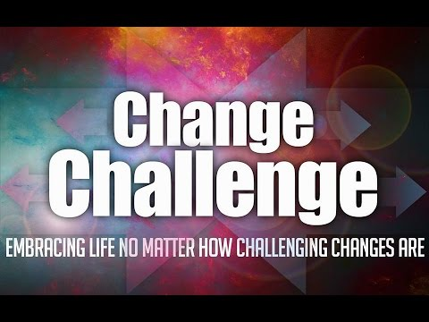 Change Challenge: Embracing Life No Matter How Challenging Changes Are