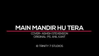MAIN MANDIR HU TERA | COVER-ASHISH STEVENSON | ORIGINAL PS. ANIL KANT
