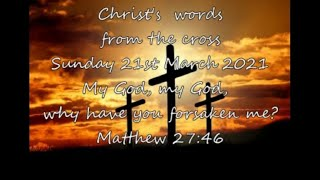 Sunday 21March 21   Matthew 27:46     My God, my God, why have you forsaken me?