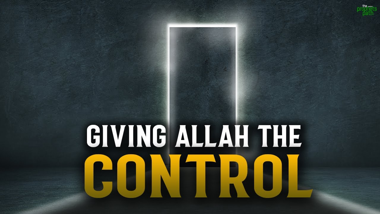 GIVING ALLAH THE CONTROL TO YOUR LIFE