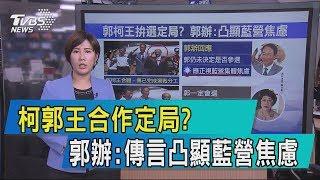 【說政治】柯郭王合作定局?郭辦:傳言凸顯藍營焦慮