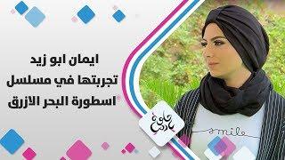 ايمان ابو زيد - تجربتها في مسلسل اسطورة البحر الازرق