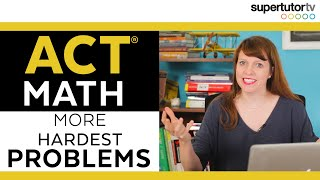 Even More of the Hardest ACT Math Problems