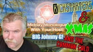 Midday Monologue 079 - Kickstarters, Xmas, & the Common Cold