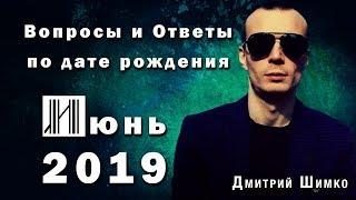 ВОПРОСЫ и ОТВЕТЫ по Дате Рождения (ИЮНЬ, 2019). ДМИТРИЙ ШИМКО