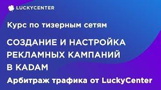 Курс по тизерным сетям | Настройка рекламной кампании в Kadam | Арбитраж трафика от LuckyCenter