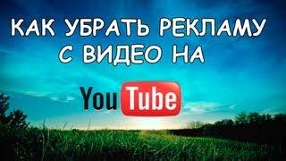 КАК УБРАТЬ РЕКЛАМУ С ВИДЕО НА YouTube?