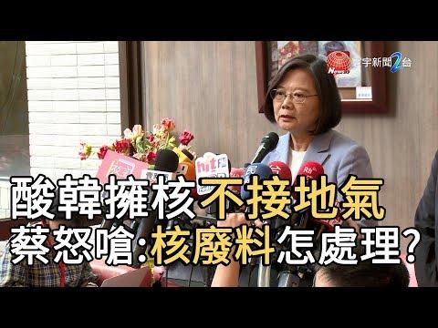 酸韓擁核不接地氣 蔡怒嗆 : 核廢料怎處理? |寰宇新聞20190822