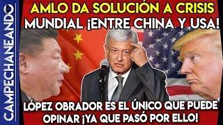 AMLO ¡DA SOLUCIÓN A CRISIS MUNDIAL ENTRE USA Y CHINA! TRUMP DEBE ESCUCHARLO