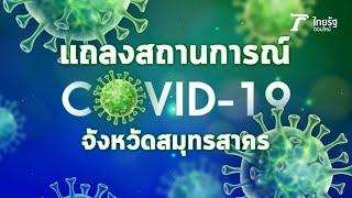 Live! แถลงสถานการณ์ ไวรัสโควิด-19 ที่จังหวัดสมุทรสาคร #โควิดสมุทรสาคร