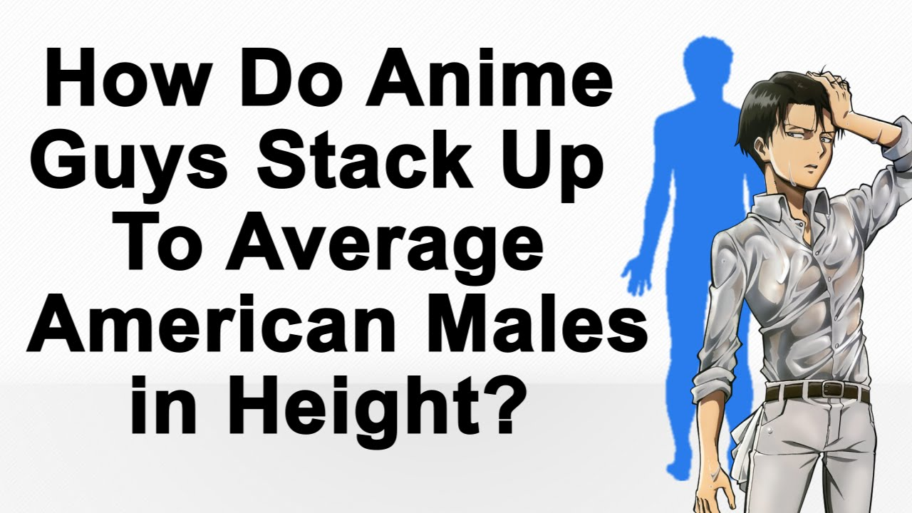 How Do Anime Guys Stack Up To Average American Males In Height Youtube