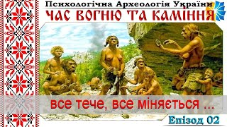 02. Все тече, все міняється ... Час вогню та каміння. Психологічна Археологія України. Еп. 02.