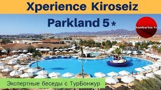 Xperience Kiroseiz Parkland 5* (Египет, Шарм-Эль-Шейх) - обзор отеля | Экспертные беседы с ТурБонжур