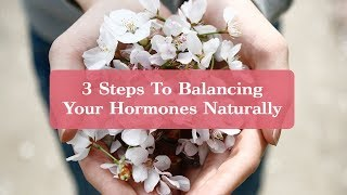 3 Steps To Balancing Your Hormones Naturally