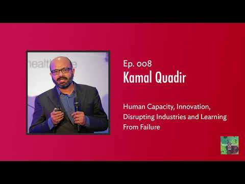 Ep. 8 — Kamal Quadir on Human Capacity, Innovation, Disrupting Industries and Learning From Failure