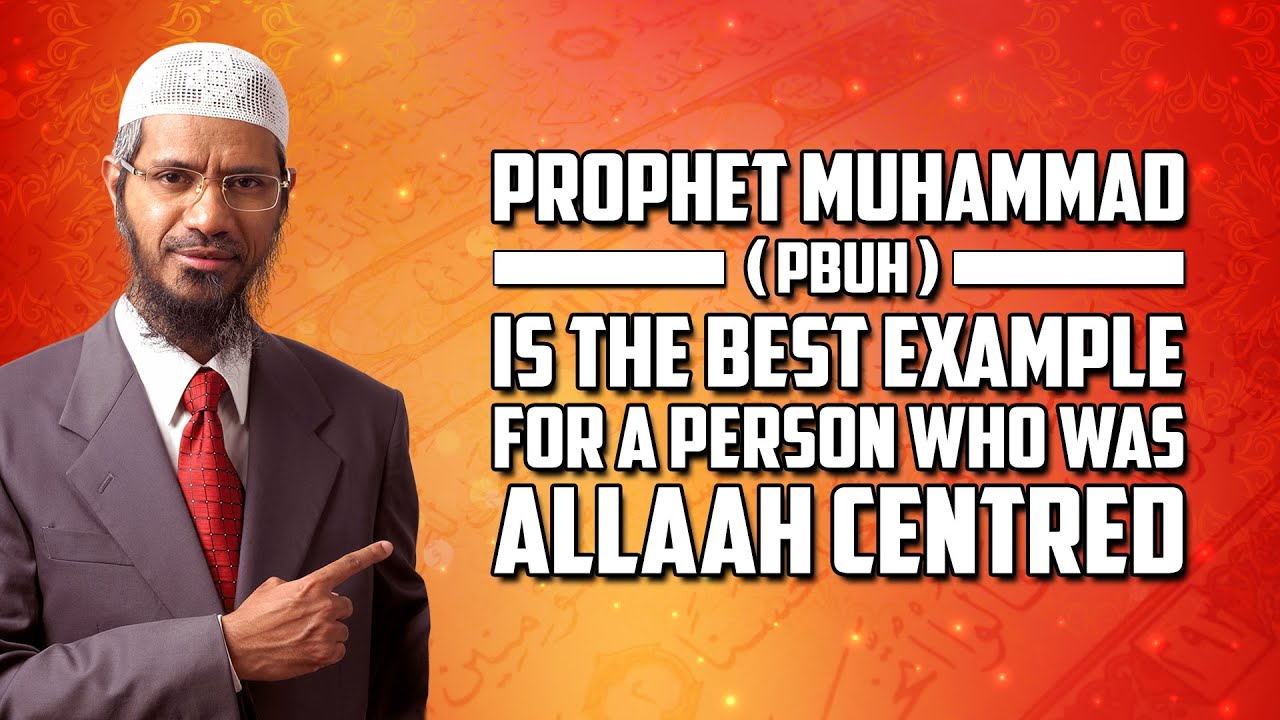 Prophet Muhammad (pbuh) is the Best Example for a Person who was Allah Centred - Dr Zakir Naik