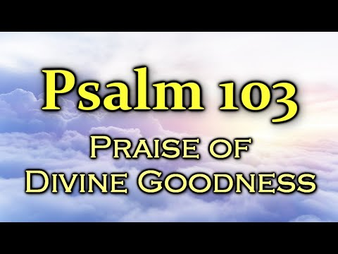 Psalm 103 - Bless the Lord, my soul! / Praise of Divine Goodness