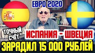 ЗАРЯДИЛ 15 000 РУБЛЕЙ ИСПАНИЯ ШВЕЦИЯ ЕВРО 2020 ПРОГНОЗ ДЕДА ФУТБОЛА ТОЧНЫЙ СЧЁТ