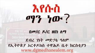 እየሱስ ማን ነው?  በመ/ር ዶ/ር ዘበነ ለማ (Memeher Dr. Zebene Lemma)