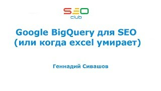 Google BigQuery для SEO (или когда excel умирает) - Геннадий Сивашов (SEO Club Ukraine)