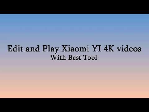 Edit And Play Xiaomi YI 4K Videos