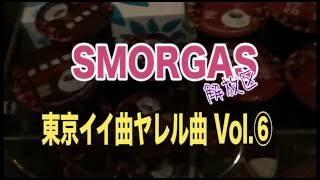 SMORGAS 東京イイ曲ヤレル曲 Vol ⑥