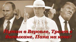 Путин в Версале, Трамп в Ватикане, Папа - на коне!