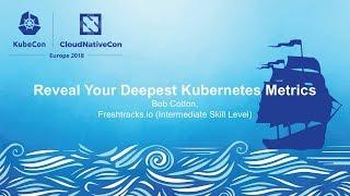 Reveal Your Deepest Kubernetes Metrics - Bob Cotton, Freshtracks.io