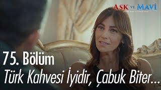 Türk kahvesi iyidir, çabuk biter... - Aşk ve Mavi 75. Bölüm