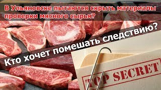 В Ульяновске пытаются скрыть материалы проверки мясного сырья? Кто хочет помешать следствию?