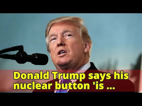 Donald Trump says his nuclear button 'is bigger' than North Korea's