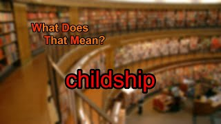 What does childship mean?