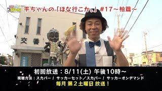 【柏レイソル】|平ちゃんの「ほな行こか。」#17(8月11日初回放送) 今...