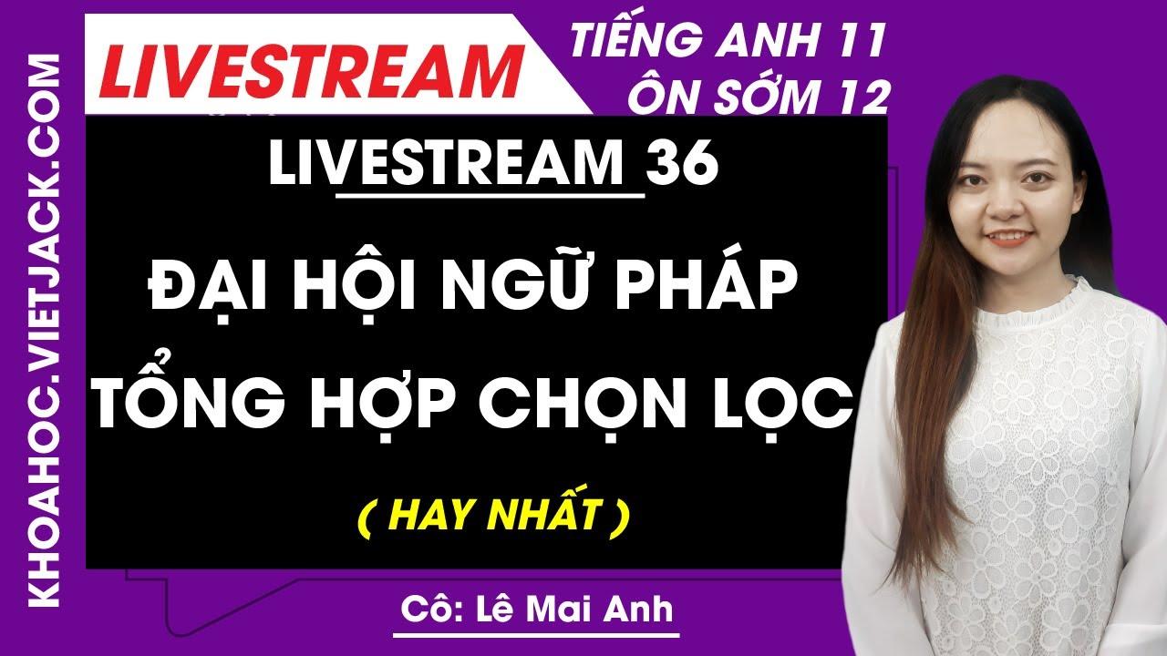 [Livestream 36] Đại hội ngữ pháp tổng hợp chọn lọc - Tiếng Anh 11 Ôn sớm 12 - Cô Mai Anh