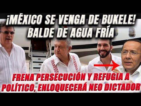 ¡México se venga de Bukele! Balde de agua fría a su persecución. Refugia a político. Enloquecerá.