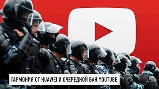 Android от Huawei и очередной бан YouTube из-за митингов...